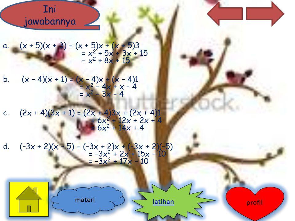 Ini jawabannya (x + 5)(x + 3) = (x + 5)x + (x + 5)3 = x2 + 5x + 3x + 15 = x2 + 8x + 15.