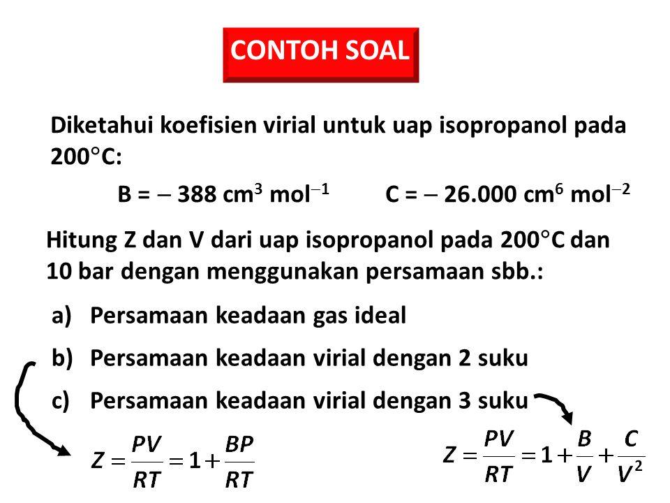 CONTOH SOAL Diketahui koefisien virial untuk uap isopropanol pada 200C: B =  388 cm3 mol1 C =  26.000 cm6 mol2.
