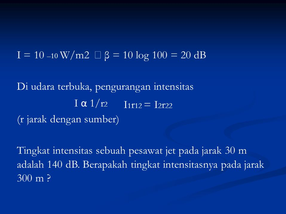 I = 10 –10 W/m2 → β = 10 log 100 = 20 dB Di udara terbuka, pengurangan intensitas. I α 1/r2. I1r12 = I2r22.