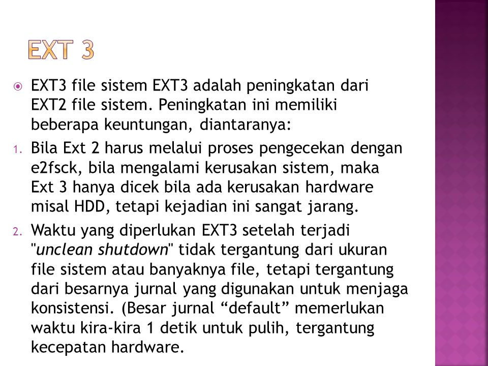 EXT 3 EXT3 file sistem EXT3 adalah peningkatan dari EXT2 file sistem. Peningkatan ini memiliki beberapa keuntungan, diantaranya: