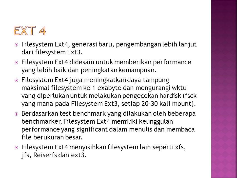 EXT 4 Filesystem Ext4, generasi baru, pengembangan lebih lanjut dari filesystem Ext3.