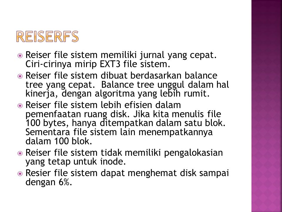 ReiserFS Reiser file sistem memiliki jurnal yang cepat. Ciri-cirinya mirip EXT3 file sistem.