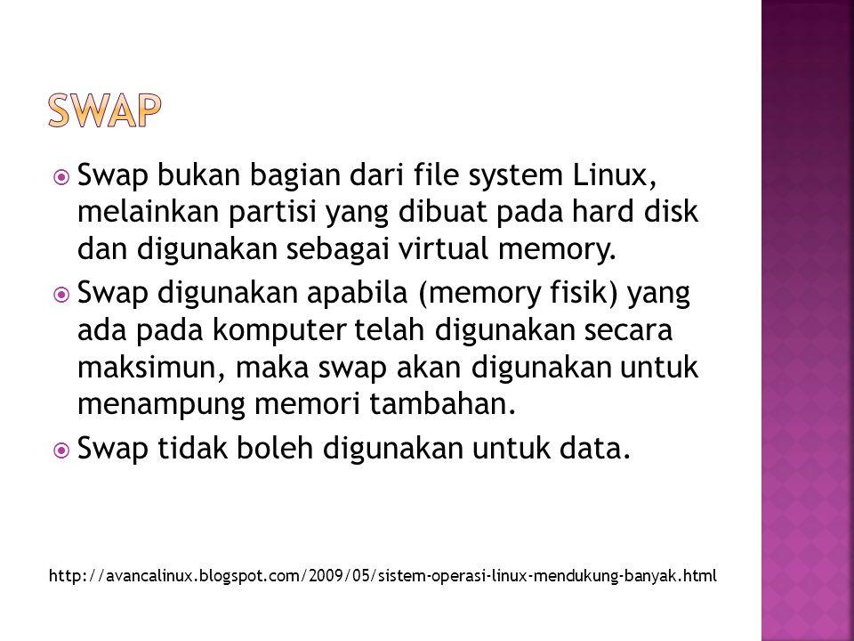 SWAP Swap bukan bagian dari file system Linux, melainkan partisi yang dibuat pada hard disk dan digunakan sebagai virtual memory.