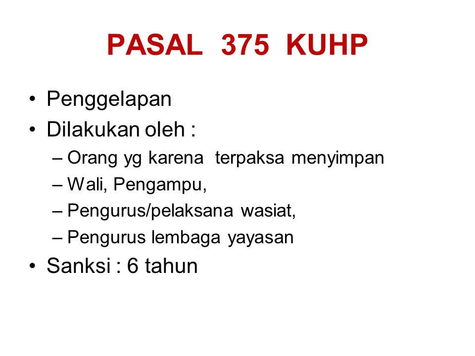 PASAL 375 KUHP Penggelapan Dilakukan oleh : Sanksi : 6 tahun