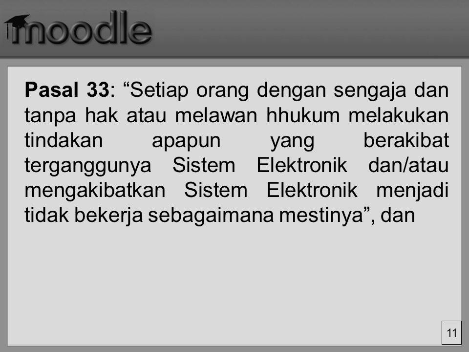Pasal 33: Setiap orang dengan sengaja dan tanpa hak atau melawan hhukum melakukan tindakan apapun yang berakibat terganggunya Sistem Elektronik dan/atau mengakibatkan Sistem Elektronik menjadi tidak bekerja sebagaimana mestinya , dan