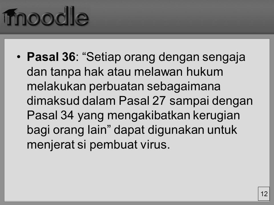Pasal 36: Setiap orang dengan sengaja dan tanpa hak atau melawan hukum melakukan perbuatan sebagaimana dimaksud dalam Pasal 27 sampai dengan Pasal 34 yang mengakibatkan kerugian bagi orang lain dapat digunakan untuk menjerat si pembuat virus.
