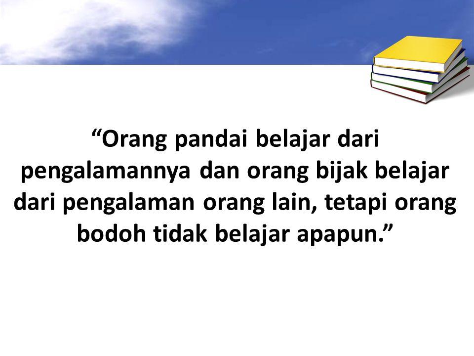 Orang pandai belajar dari pengalamannya dan orang bijak belajar dari pengalaman orang lain, tetapi orang bodoh tidak belajar apapun.