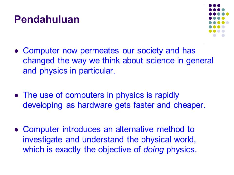 Pendahuluan Computer now permeates our society and has changed the way we think about science in general and physics in particular.