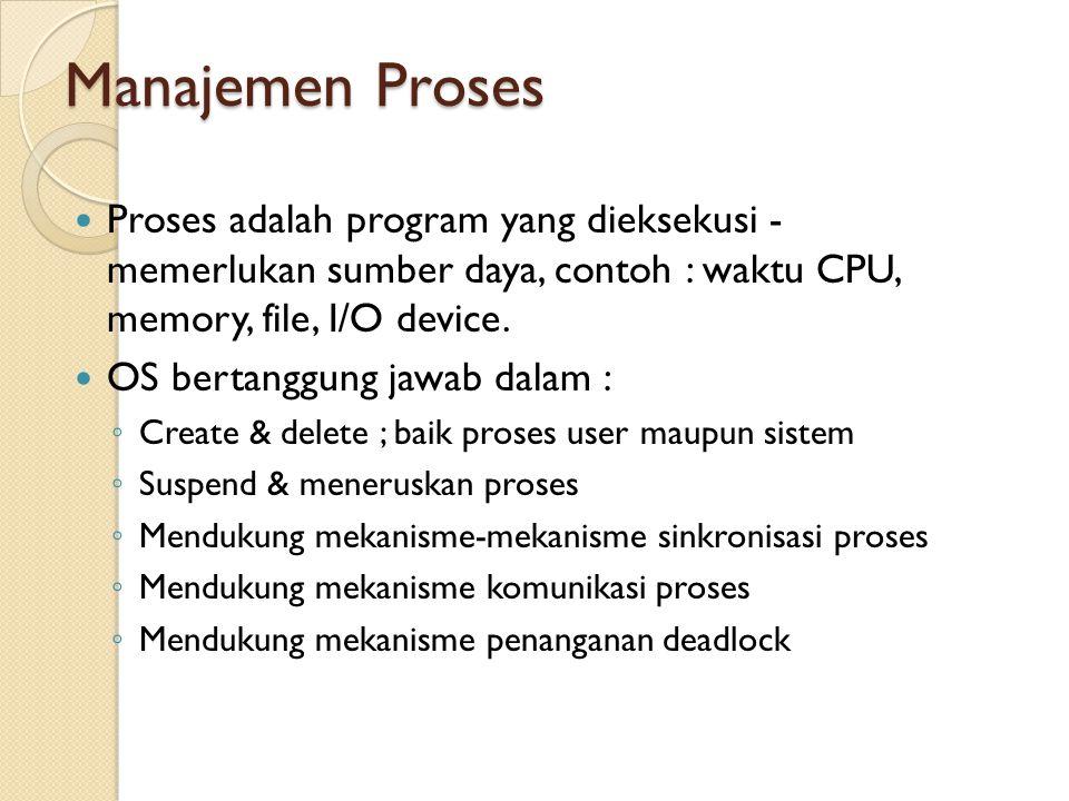 Manajemen Proses Proses adalah program yang dieksekusi - memerlukan sumber daya, contoh : waktu CPU, memory, file, I/O device.