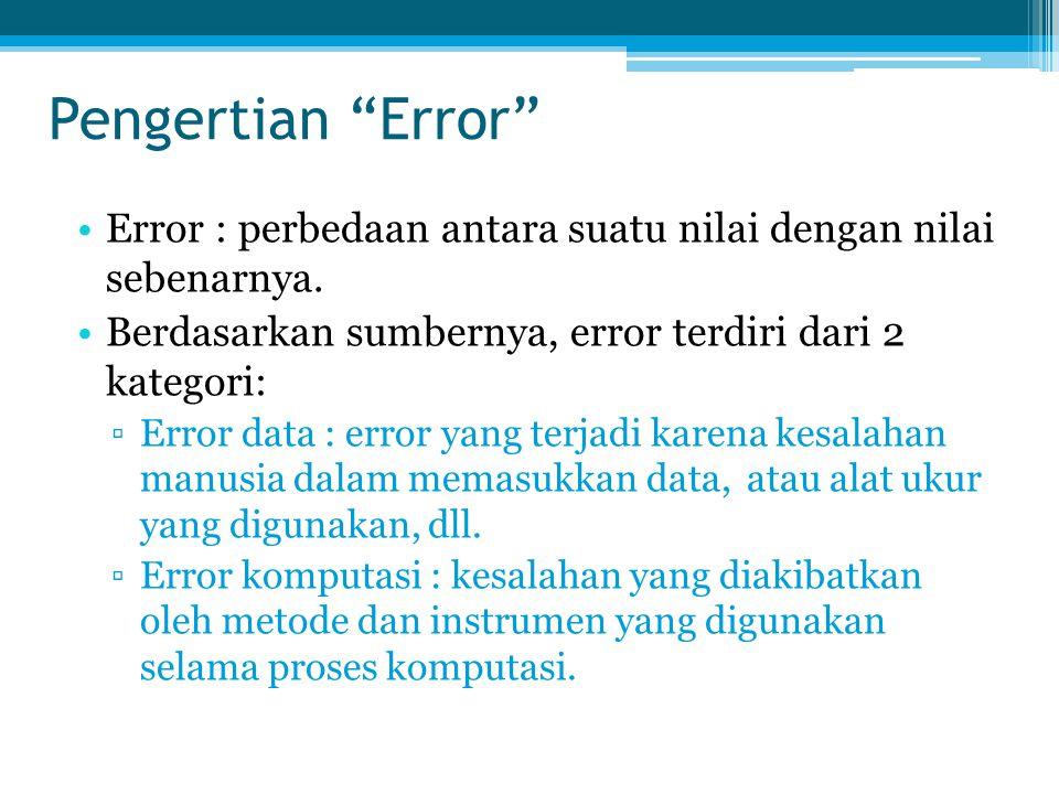 Pengertian Error Error : perbedaan antara suatu nilai dengan nilai sebenarnya. Berdasarkan sumbernya, error terdiri dari 2 kategori: