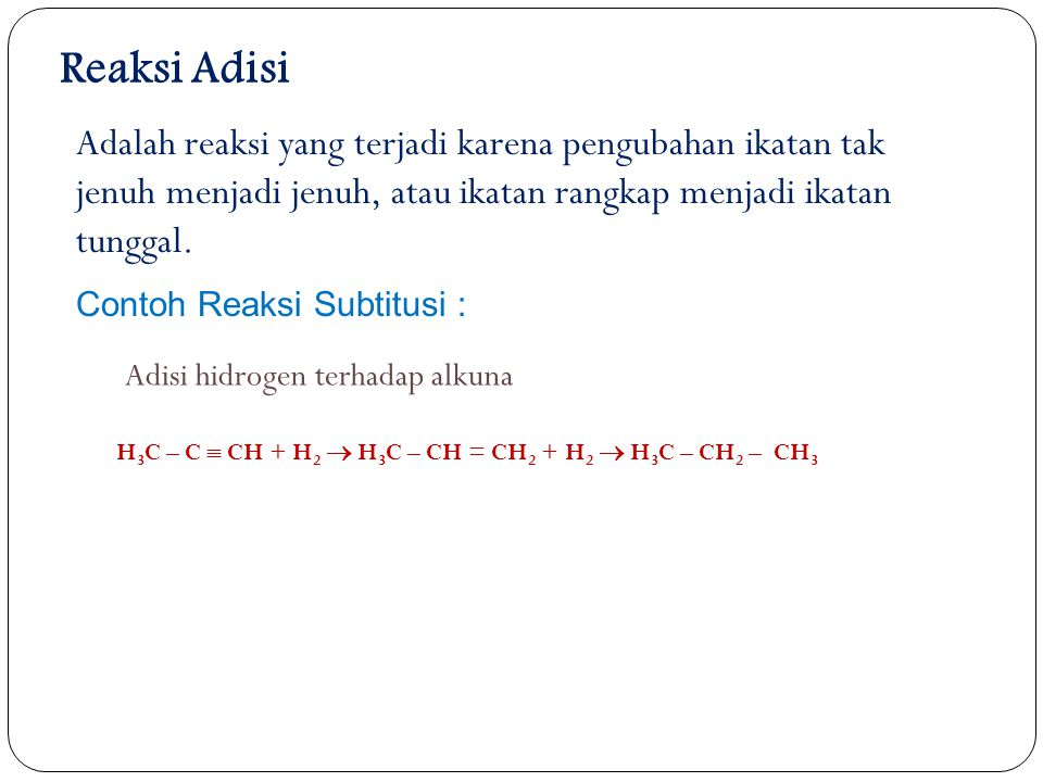 Reaksi Adisi Adalah reaksi yang terjadi karena pengubahan ikatan tak jenuh menjadi jenuh, atau ikatan rangkap menjadi ikatan tunggal.