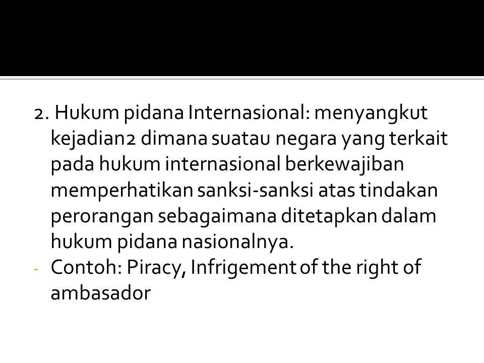2. Hukum pidana Internasional: menyangkut kejadian2 dimana suatau negara yang terkait pada hukum internasional berkewajiban memperhatikan sanksi-sanksi atas tindakan perorangan sebagaimana ditetapkan dalam hukum pidana nasionalnya.