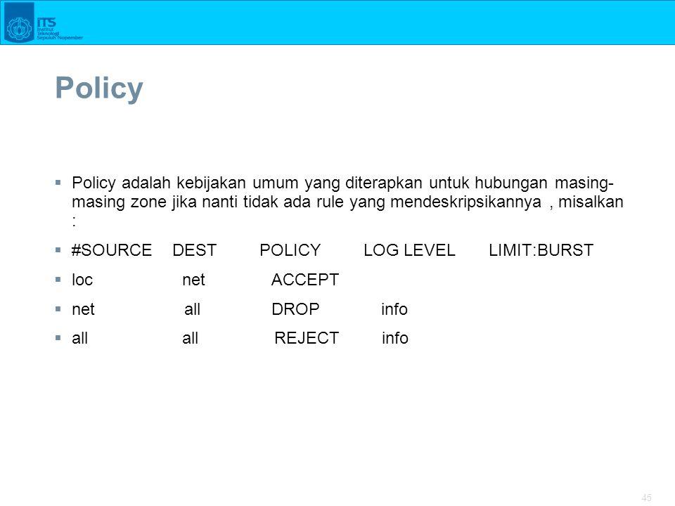 Policy Policy adalah kebijakan umum yang diterapkan untuk hubungan masing-masing zone jika nanti tidak ada rule yang mendeskripsikannya , misalkan :