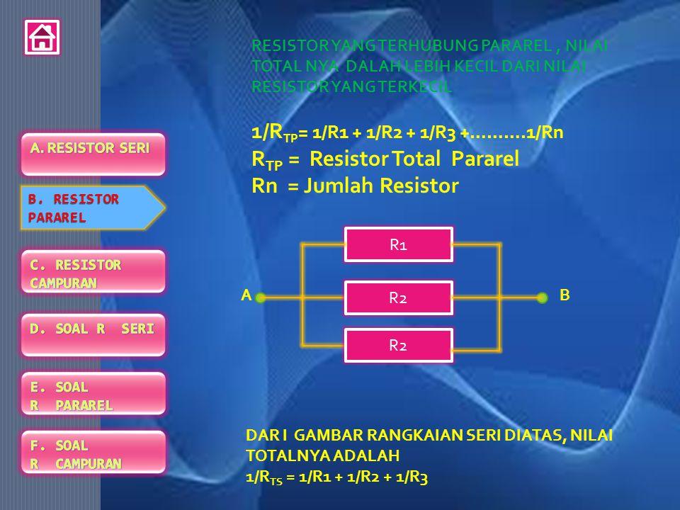 1/RTP= 1/R1 + 1/R2 + 1/R3 +……….1/Rn RTP = Resistor Total Pararel