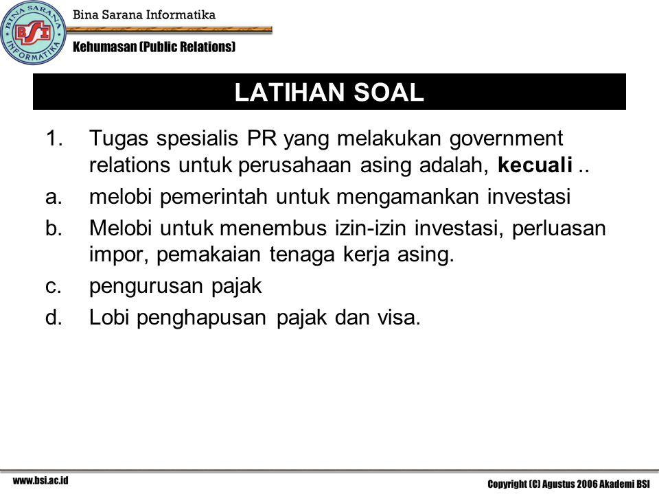 LATIHAN SOAL 1. Tugas spesialis PR yang melakukan government relations untuk perusahaan asing adalah, kecuali ..