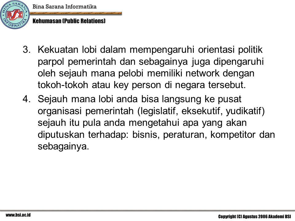 3. Kekuatan lobi dalam mempengaruhi orientasi politik parpol pemerintah dan sebagainya juga dipengaruhi oleh sejauh mana pelobi memiliki network dengan tokoh-tokoh atau key person di negara tersebut.