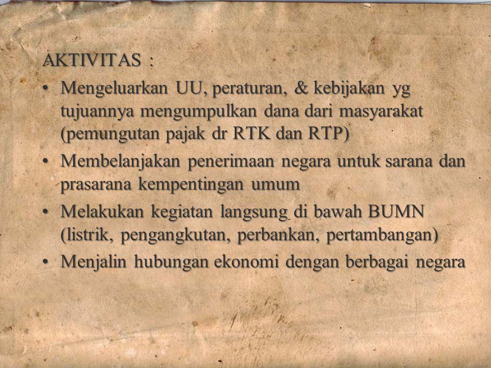 AKTIVITAS : Mengeluarkan UU, peraturan, & kebijakan yg tujuannya mengumpulkan dana dari masyarakat (pemungutan pajak dr RTK dan RTP)