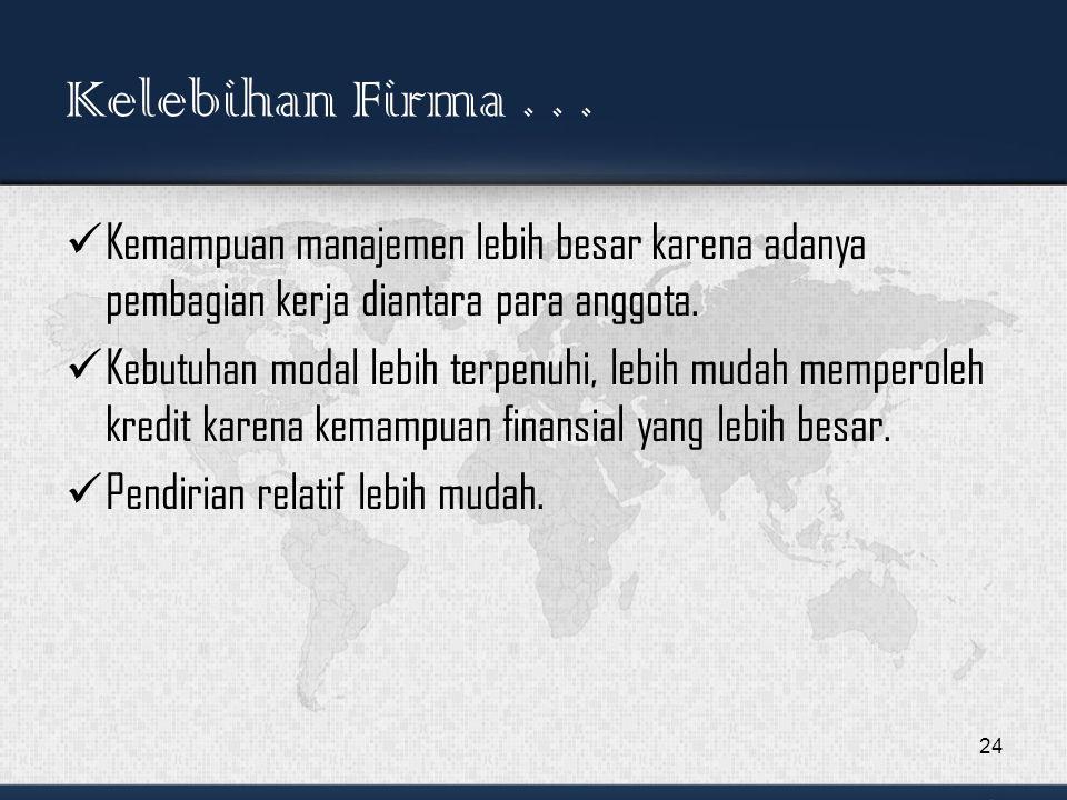 Kelebihan Firma . . . Kemampuan manajemen lebih besar karena adanya pembagian kerja diantara para anggota.