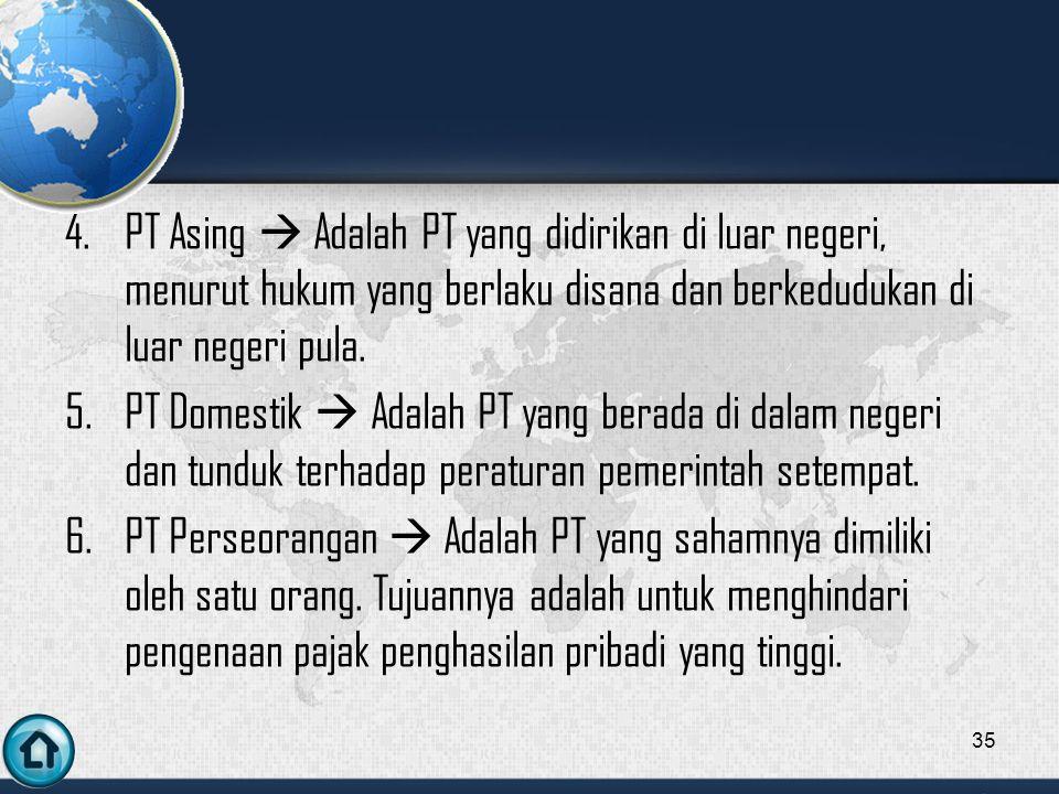 PT Asing  Adalah PT yang didirikan di luar negeri, menurut hukum yang berlaku disana dan berkedudukan di luar negeri pula.