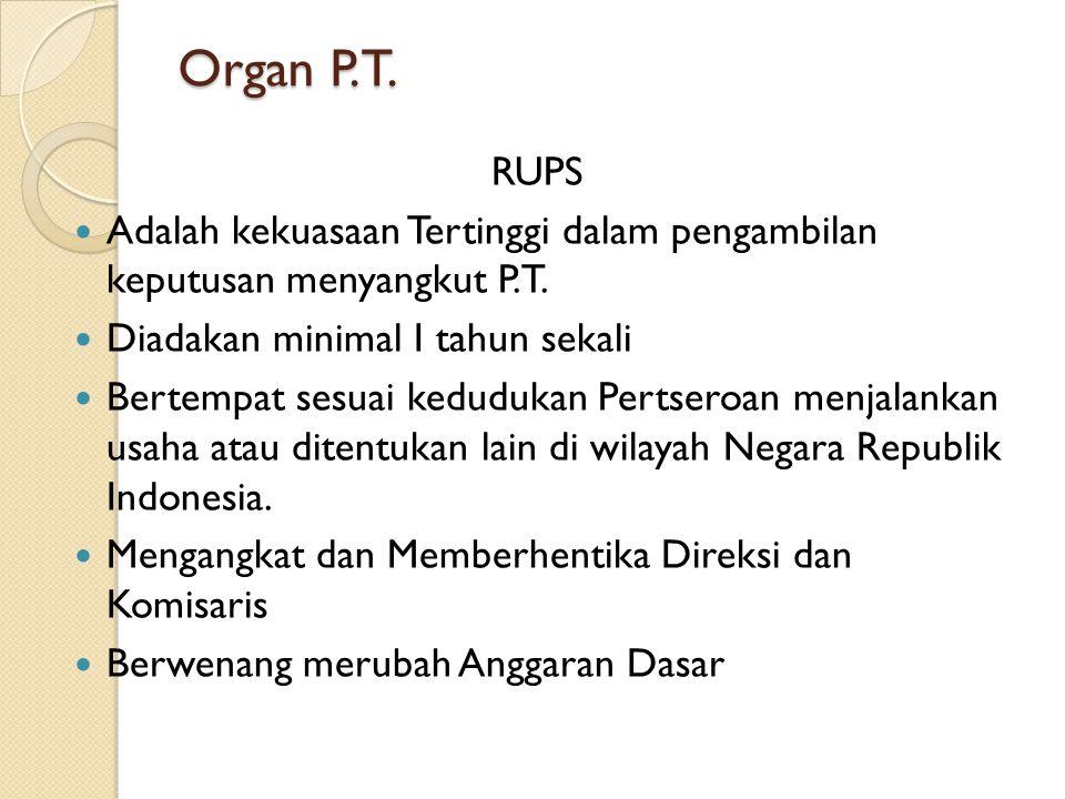 Organ P.T. RUPS. Adalah kekuasaan Tertinggi dalam pengambilan keputusan menyangkut P.T. Diadakan minimal I tahun sekali.