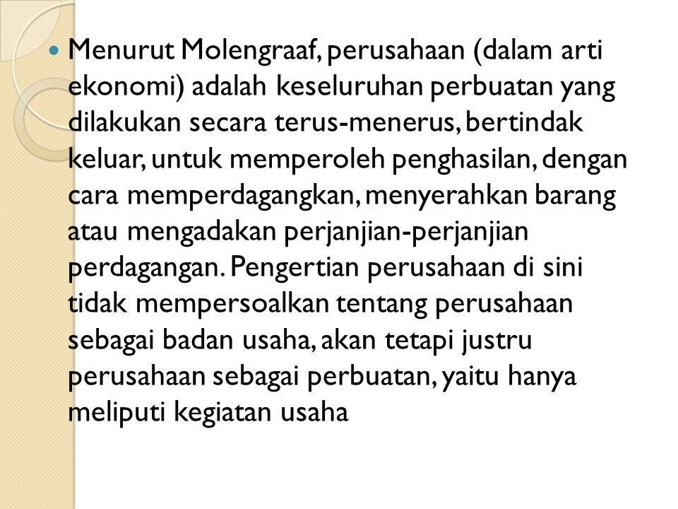 Menurut Molengraaf, perusahaan (dalam arti ekonomi) adalah keseluruhan perbuatan yang dilakukan secara terus-menerus, bertindak keluar, untuk memperoleh penghasilan, dengan cara memperdagangkan, menyerahkan barang atau mengadakan perjanjian-perjanjian perdagangan.
