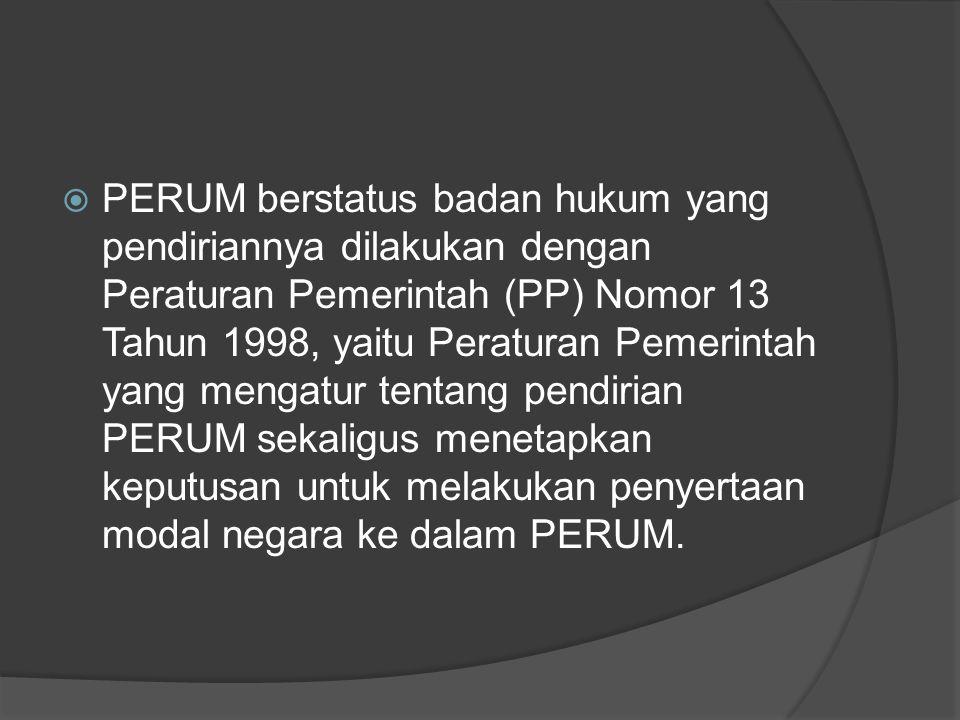PERUM berstatus badan hukum yang pendiriannya dilakukan dengan Peraturan Pemerintah (PP) Nomor 13 Tahun 1998, yaitu Peraturan Pemerintah yang mengatur tentang pendirian PERUM sekaligus menetapkan keputusan untuk melakukan penyertaan modal negara ke dalam PERUM.