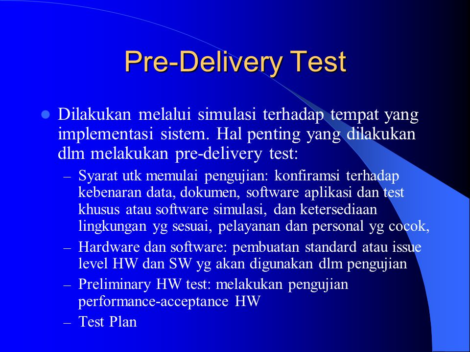 Pre-Delivery Test Dilakukan melalui simulasi terhadap tempat yang implementasi sistem. Hal penting yang dilakukan dlm melakukan pre-delivery test: