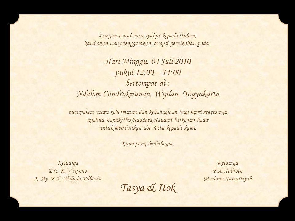 Dengan penuh rasa syukur kepada Tuhan, kami akan menyelenggarakan resepsi pernikahan pada : Hari Minggu, 04 Juli 2010 pukul 12:00 – 14:00 bertempat di : Ndalem Condrokiranan, Wijilan, Yogyakarta merupakan suatu kehormatan dan kebahagiaan bagi kami sekeluarga apabila Bapak/Ibu/Saudara/Saudari berkenan hadir untuk memberikan doa restu kepada kami. Kami yang berbahagia,