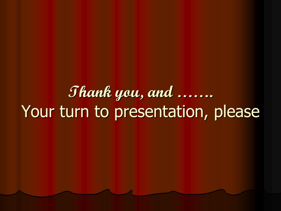 Thank you, and ……. Your turn to presentation, please