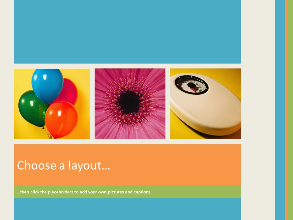Choose a layout… …then click the placeholders to add your own pictures and captions.