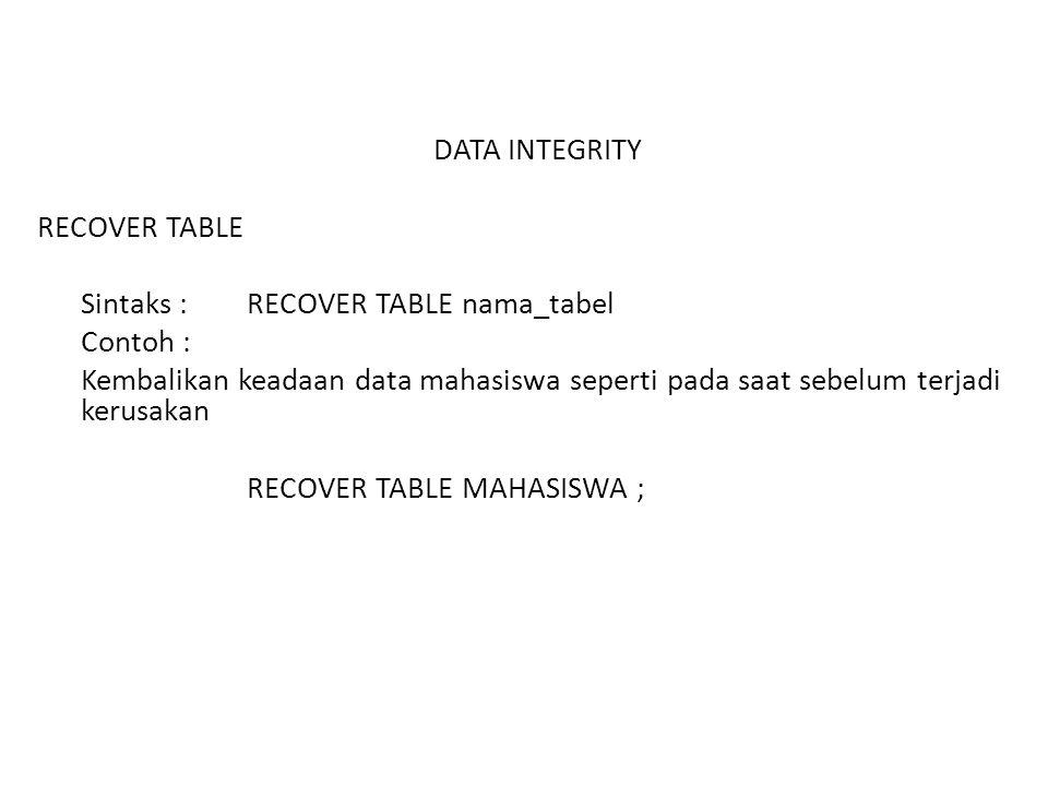 DATA INTEGRITY RECOVER TABLE Sintaks : RECOVER TABLE nama_tabel Contoh : Kembalikan keadaan data mahasiswa seperti pada saat sebelum terjadi kerusakan RECOVER TABLE MAHASISWA ;