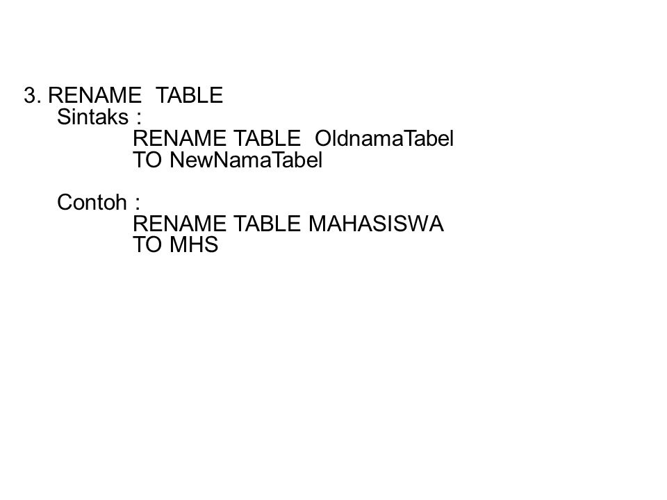 3. RENAME TABLE Sintaks : RENAME TABLE OldnamaTabel. TO NewNamaTabel. Contoh : RENAME TABLE MAHASISWA.
