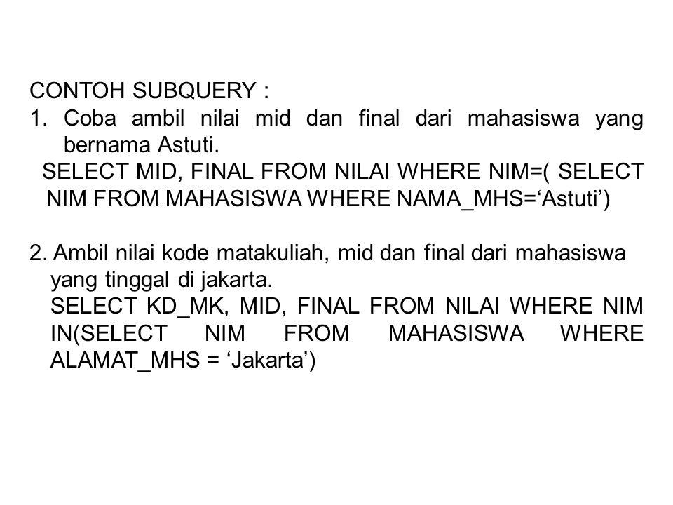CONTOH SUBQUERY : 1. Coba ambil nilai mid dan final dari mahasiswa yang bernama Astuti.