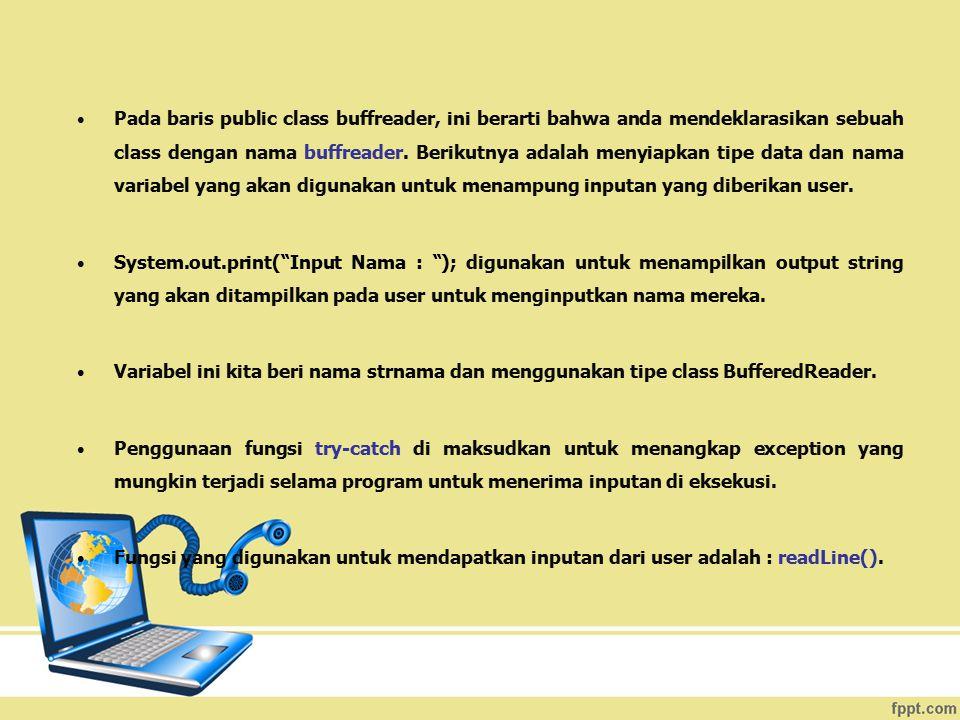Pada baris public class buffreader, ini berarti bahwa anda mendeklarasikan sebuah class dengan nama buffreader. Berikutnya adalah menyiapkan tipe data dan nama variabel yang akan digunakan untuk menampung inputan yang diberikan user.