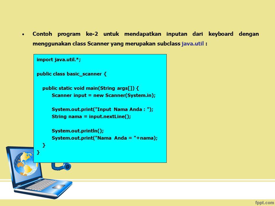 Contoh program ke-2 untuk mendapatkan inputan dari keyboard dengan menggunakan class Scanner yang merupakan subclass java.util :