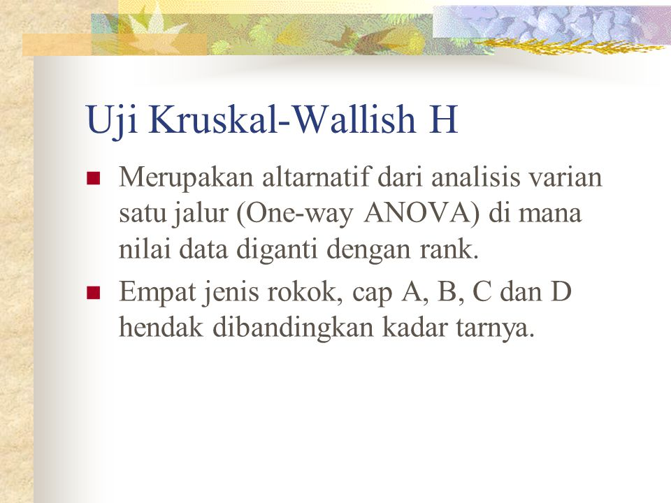 Uji Kruskal-Wallish H Merupakan altarnatif dari analisis varian satu jalur (One-way ANOVA) di mana nilai data diganti dengan rank.