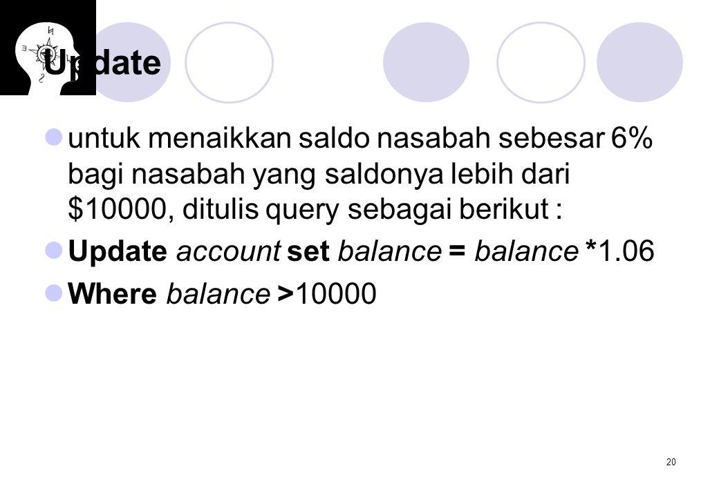 Update untuk menaikkan saldo nasabah sebesar 6% bagi nasabah yang saldonya lebih dari $10000, ditulis query sebagai berikut :