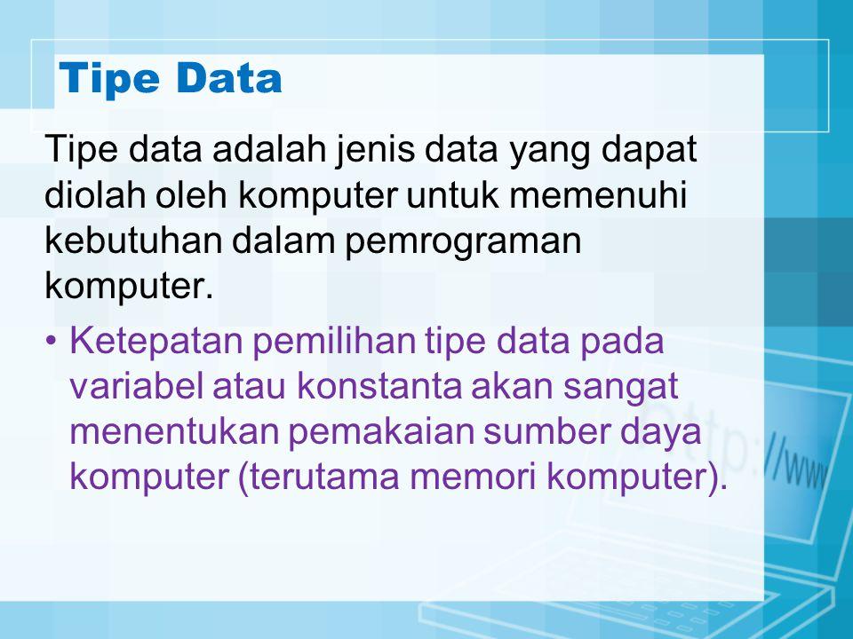 Tipe Data Tipe data adalah jenis data yang dapat diolah oleh komputer untuk memenuhi kebutuhan dalam pemrograman komputer.