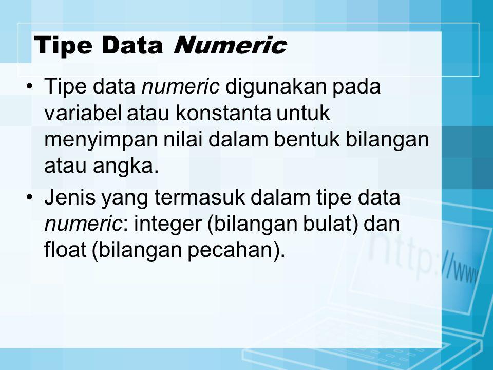 Tipe Data Numeric Tipe data numeric digunakan pada variabel atau konstanta untuk menyimpan nilai dalam bentuk bilangan atau angka.