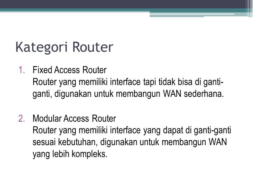 Kategori Router Fixed Access Router Router yang memiliki interface tapi tidak bisa di ganti- ganti, digunakan untuk membangun WAN sederhana.