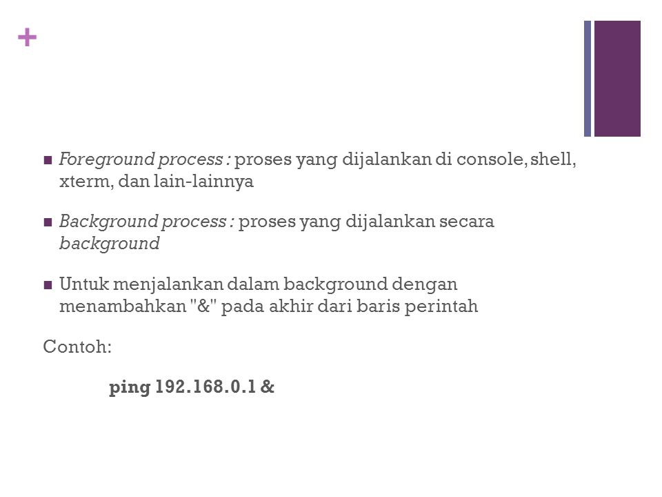 Foreground process : proses yang dijalankan di console, shell, xterm, dan lain-lainnya