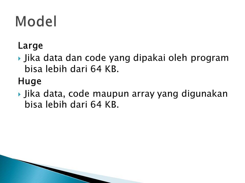 Model Large. Jika data dan code yang dipakai oleh program bisa lebih dari 64 KB. Huge.