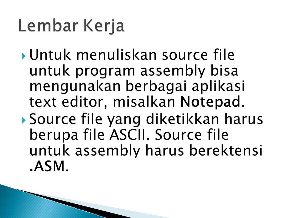 Lembar Kerja Untuk menuliskan source file untuk program assembly bisa mengunakan berbagai aplikasi text editor, misalkan Notepad.