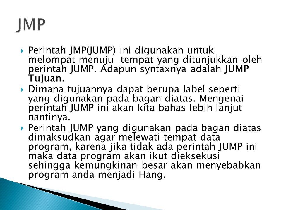 JMP Perintah JMP(JUMP) ini digunakan untuk melompat menuju tempat yang ditunjukkan oleh perintah JUMP. Adapun syntaxnya adalah JUMP Tujuan.