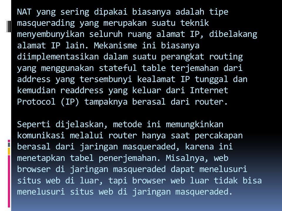 NAT yang sering dipakai biasanya adalah tipe masquerading yang merupakan suatu teknik menyembunyikan seluruh ruang alamat IP, dibelakang alamat IP lain.