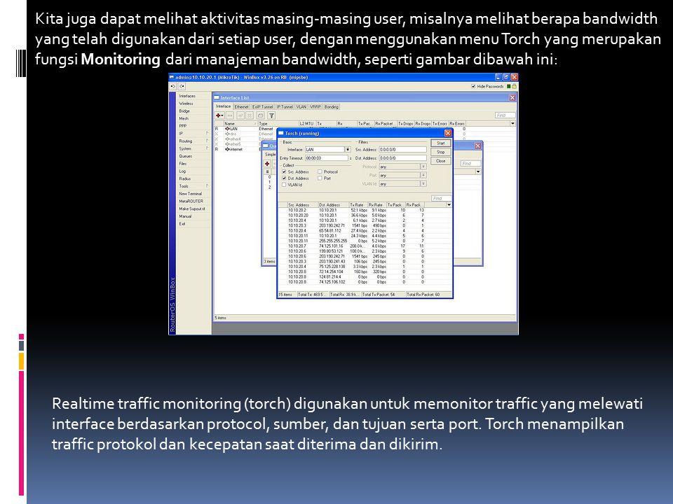 Kita juga dapat melihat aktivitas masing-masing user, misalnya melihat berapa bandwidth yang telah digunakan dari setiap user, dengan menggunakan menu Torch yang merupakan fungsi Monitoring dari manajeman bandwidth, seperti gambar dibawah ini: