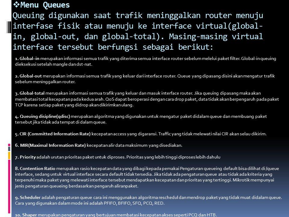 Menu Queues Queuing digunakan saat trafik meninggalkan router menuju interfase fisik atau menuju ke interface virtual(global-in, global-out, dan global-total). Masing-masing virtual interface tersebut berfungsi sebagai berikut: