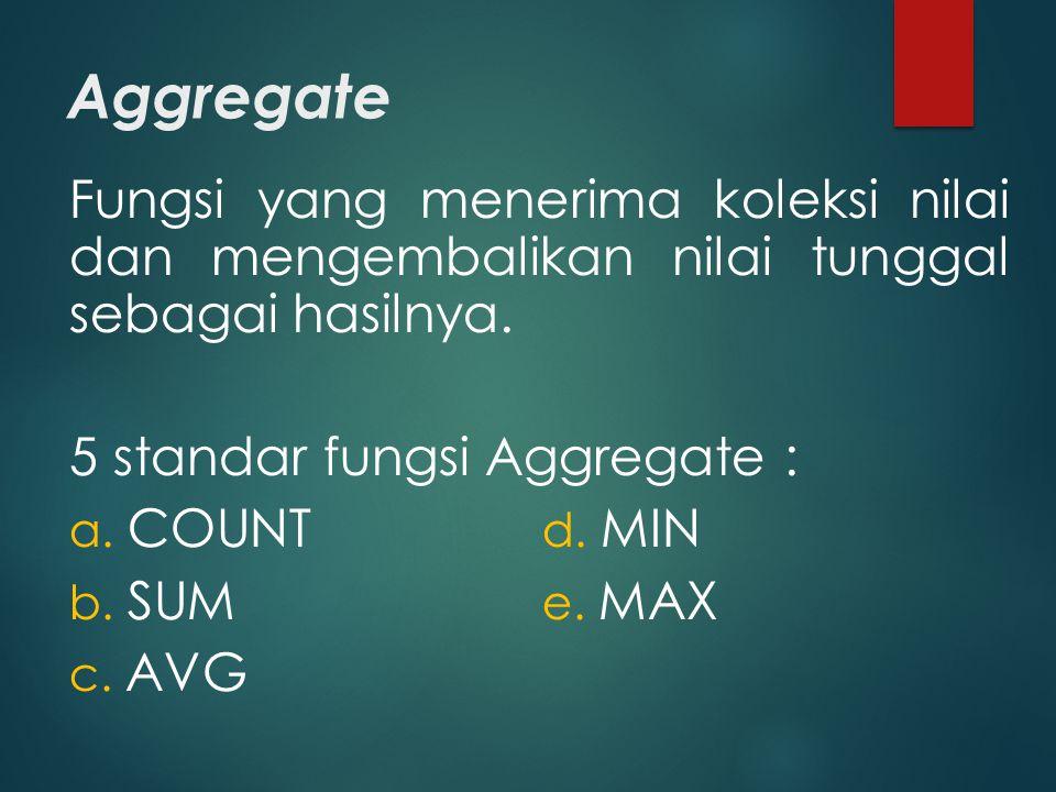 Aggregate Fungsi yang menerima koleksi nilai dan mengembalikan nilai tunggal sebagai hasilnya. 5 standar fungsi Aggregate :