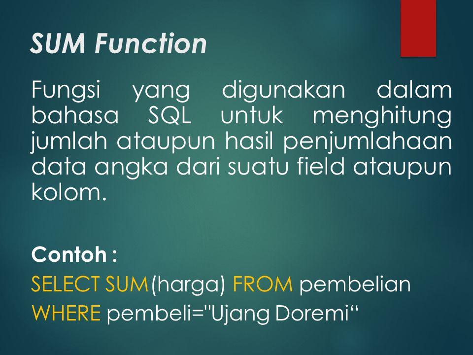 SUM Function Fungsi yang digunakan dalam bahasa SQL untuk menghitung jumlah ataupun hasil penjumlahaan data angka dari suatu field ataupun kolom.