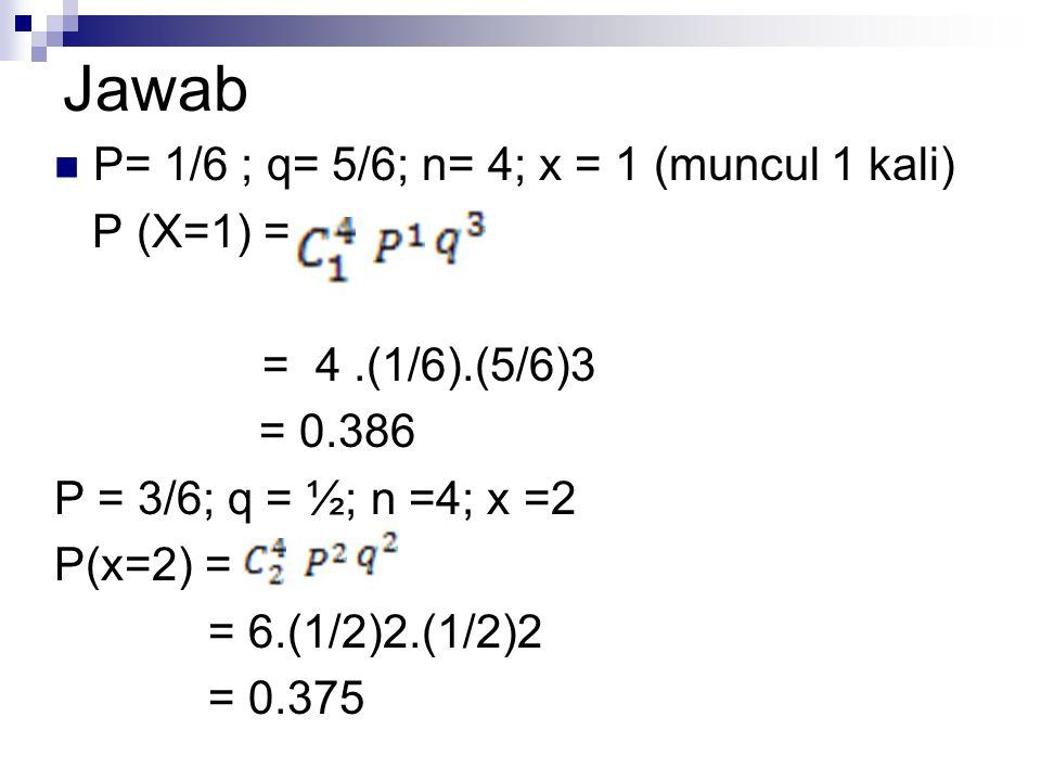 Jawab P= 1/6 ; q= 5/6; n= 4; x = 1 (muncul 1 kali) P (X=1) =